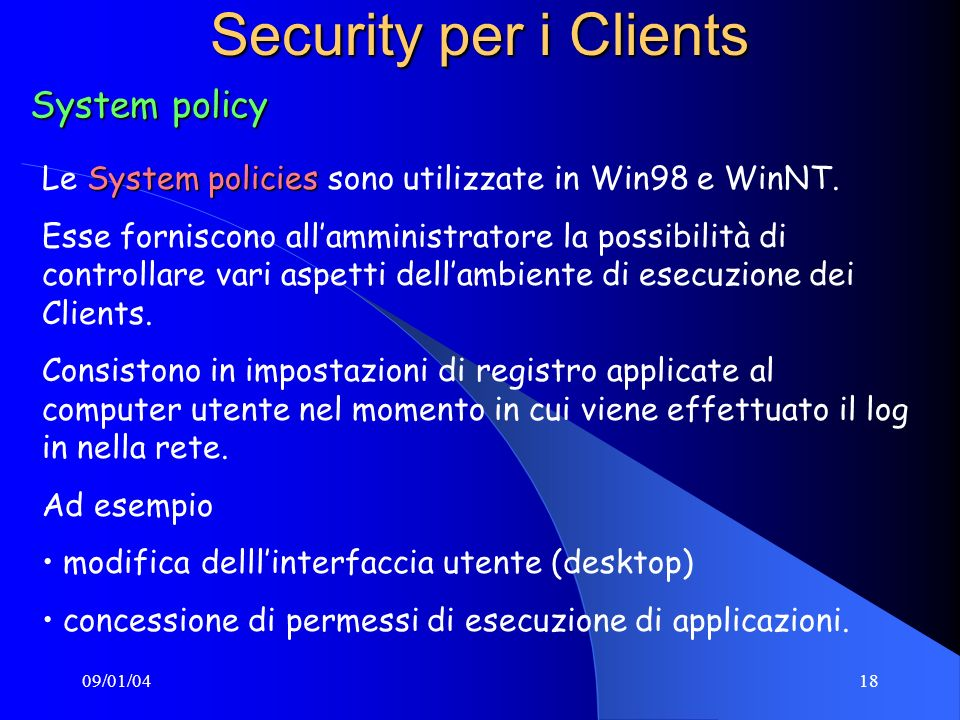09/01/0418 Security per i Clients System policy System policies Le System policies sono utilizzate in Win98 e WinNT. Esse forniscono allamministratore