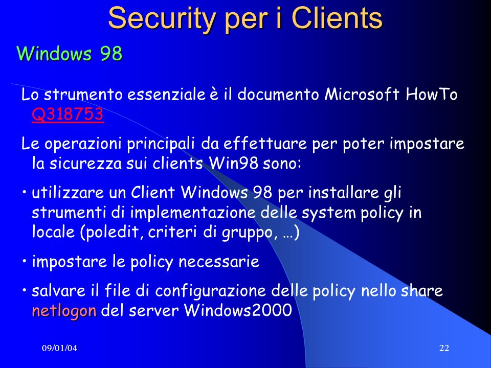 09/01/0422 Security per i Clients Windows 98 Lo strumento essenziale è il documento Microsoft HowTo Q318753 Q318753 Le operazioni principali da effett