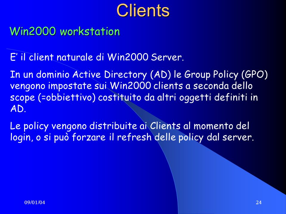 09/01/0424Clients Win2000 workstation E il client naturale di Win2000 Server. In un dominio Active Directory (AD) le Group Policy (GPO) vengono impost