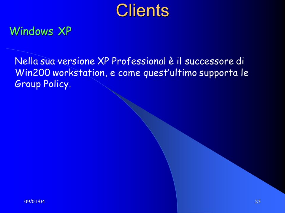 09/01/0425Clients Windows XP Nella sua versione XP Professional è il successore di Win200 workstation, e come questultimo supporta le Group Policy.
