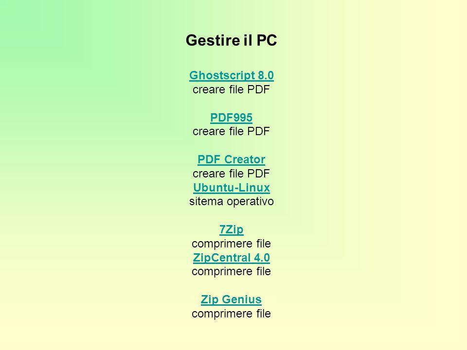Gestire il PC Ghostscript 8.0 Ghostscript 8.0 creare file PDF PDF995 creare file PDF PDF Creator creare file PDF PDF995 PDF Creator Ubuntu-Linux Ubuntu-Linux sitema operativo 7Zip comprimere file 7Zip ZipCentral 4.0 ZipCentral 4.0 comprimere file Zip Genius comprimere file Zip Genius