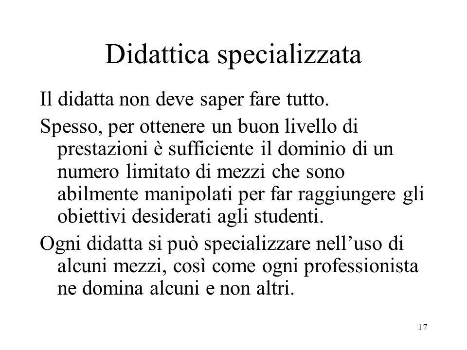17 Didattica specializzata Il didatta non deve saper fare tutto.