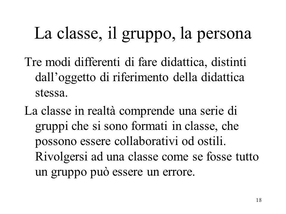 18 La classe, il gruppo, la persona Tre modi differenti di fare didattica, distinti dalloggetto di riferimento della didattica stessa.