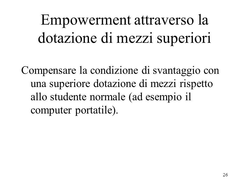 26 Empowerment attraverso la dotazione di mezzi superiori Compensare la condizione di svantaggio con una superiore dotazione di mezzi rispetto allo studente normale (ad esempio il computer portatile).