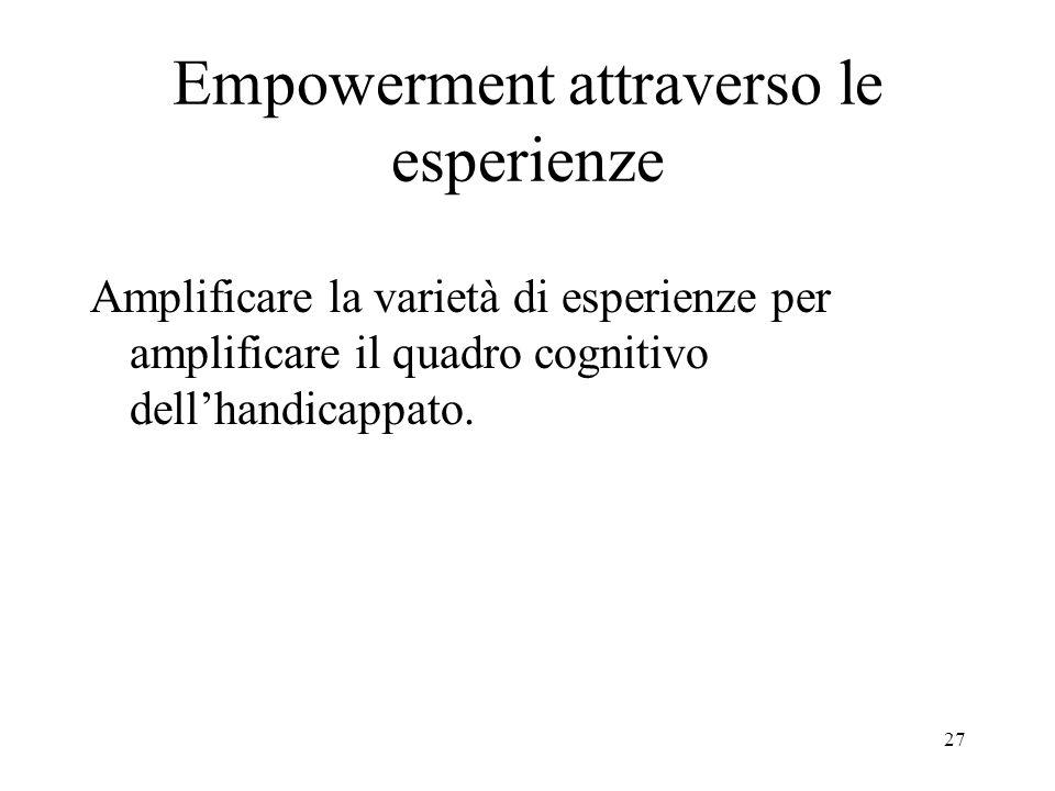 27 Empowerment attraverso le esperienze Amplificare la varietà di esperienze per amplificare il quadro cognitivo dellhandicappato.