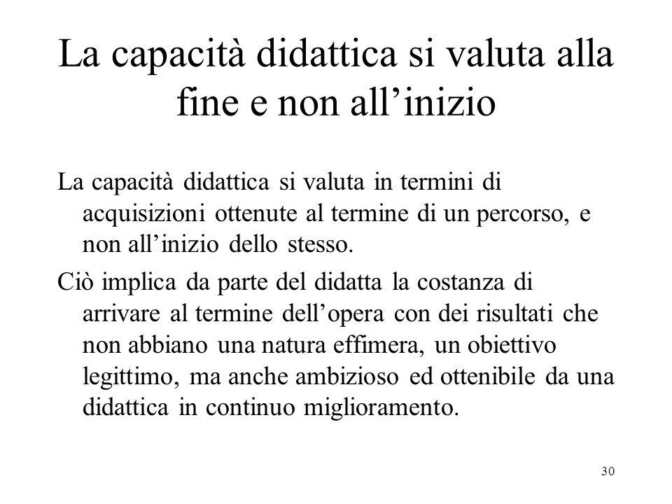 30 La capacità didattica si valuta alla fine e non allinizio La capacità didattica si valuta in termini di acquisizioni ottenute al termine di un percorso, e non allinizio dello stesso.
