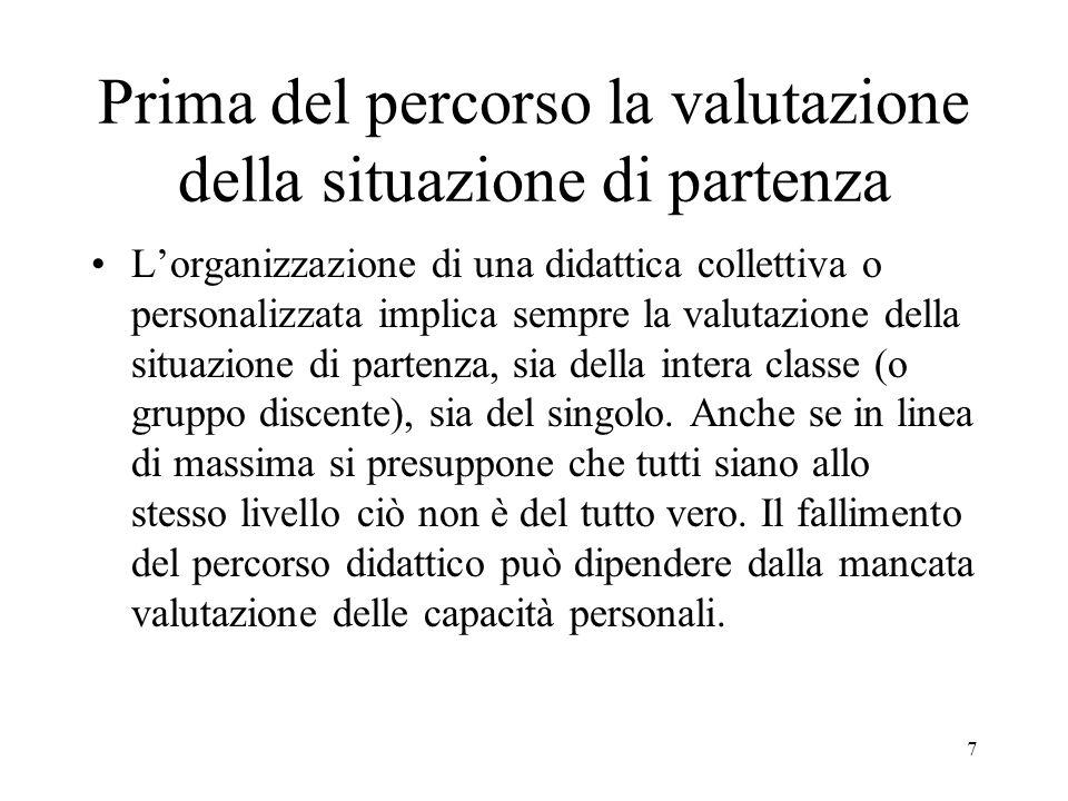 7 Prima del percorso la valutazione della situazione di partenza Lorganizzazione di una didattica collettiva o personalizzata implica sempre la valuta