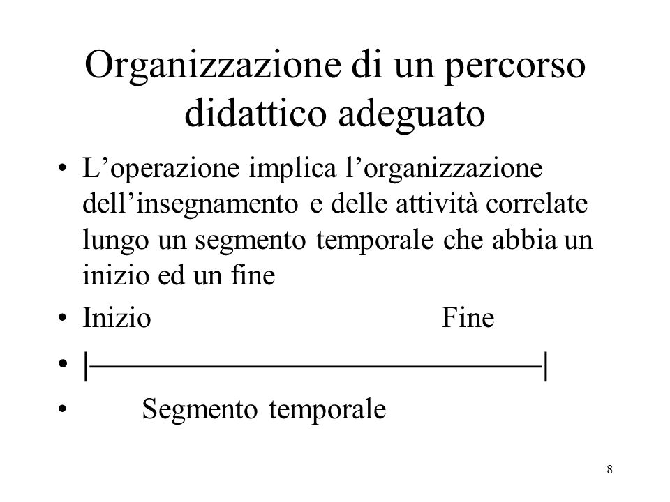8 Organizzazione di un percorso didattico adeguato Loperazione implica lorganizzazione dellinsegnamento e delle attività correlate lungo un segmento temporale che abbia un inizio ed un fine Inizio Fine |–––––––––––––––––––––––––––| Segmento temporale