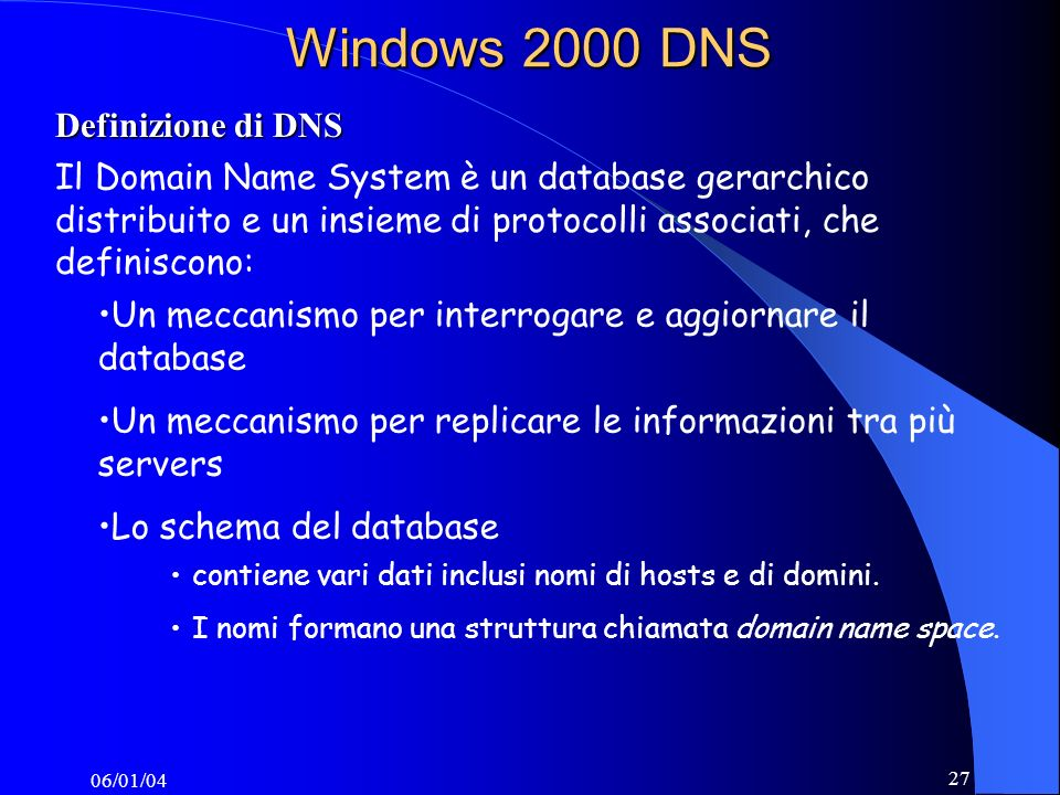 06/01/04 27 Windows 2000 DNS Definizione di DNS Il Domain Name System è un database gerarchico distribuito e un insieme di protocolli associati, che definiscono: contiene vari dati inclusi nomi di hosts e di domini.