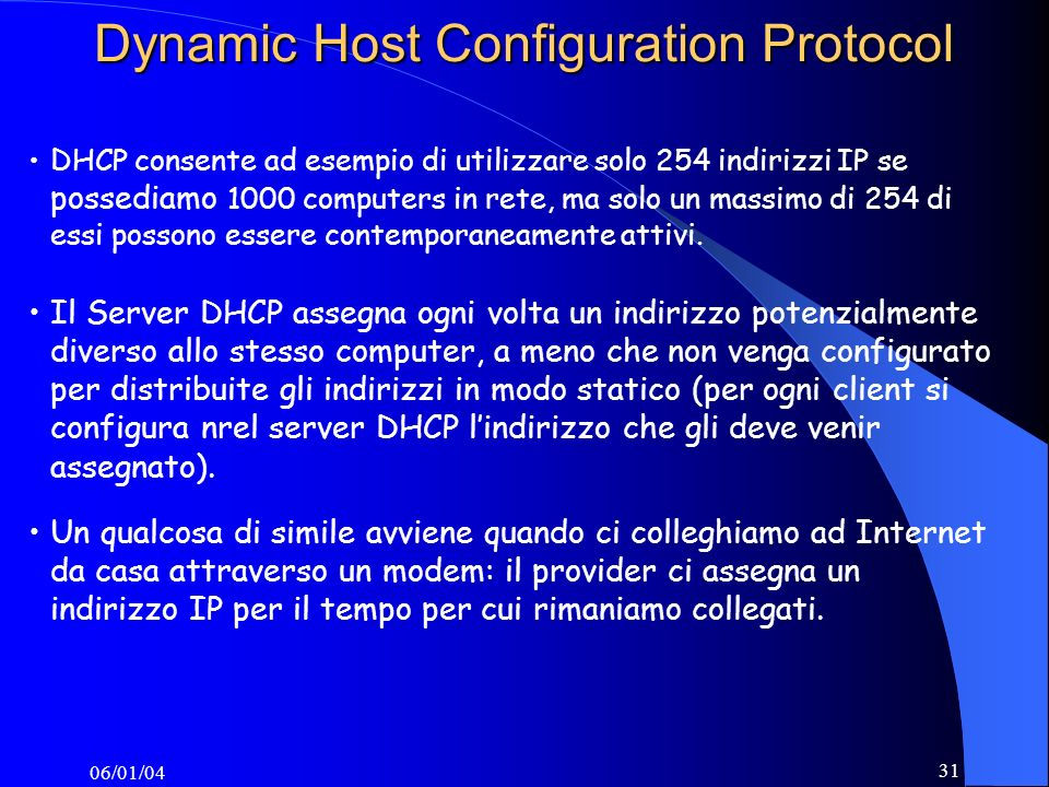 06/01/04 31 Dynamic Host Configuration Protocol DHCP consente ad esempio di utilizzare solo 254 indirizzi IP se possediamo 1000 computers in rete, ma solo un massimo di 254 di essi possono essere contemporaneamente attivi.