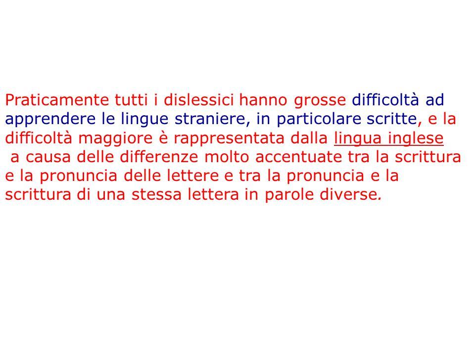 Praticamente tutti i dislessici hanno grosse difficoltà ad apprendere le lingue straniere, in particolare scritte, e la difficoltà maggiore è rapprese