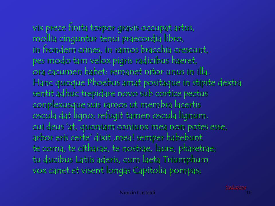 Nunzio Castaldi10 vix prece finita torpor gravis occupat artus, mollia cinguntur tenui praecordia libro, in frondem crines, in ramos bracchia crescunt