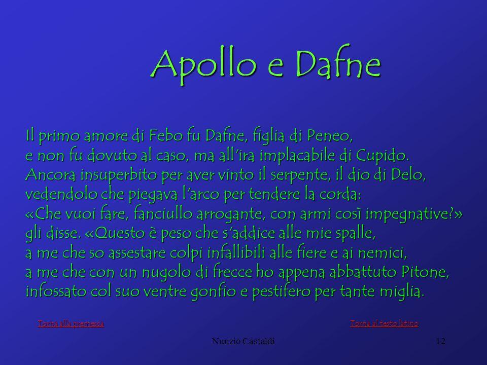 Nunzio Castaldi12 Apollo e Dafne Apollo e Dafne Il primo amore di Febo fu Dafne, figlia di Peneo, e non fu dovuto al caso, ma all'ira implacabile di C