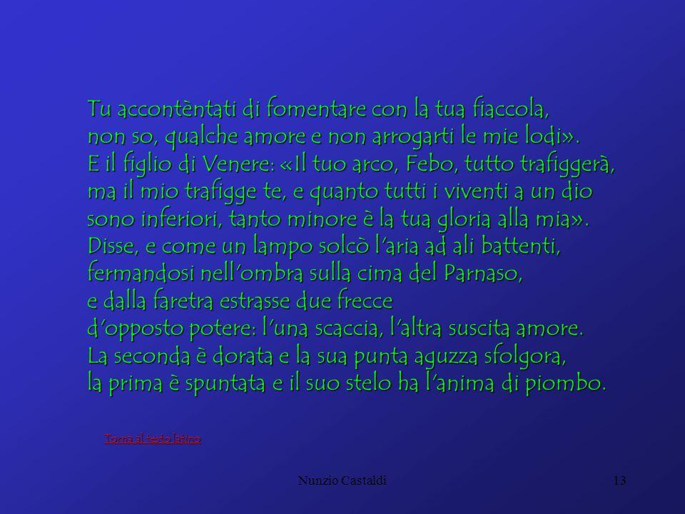Nunzio Castaldi13 Tu accontèntati di fomentare con la tua fiaccola, non so, qualche amore e non arrogarti le mie lodi». E il figlio di Venere: «Il tuo