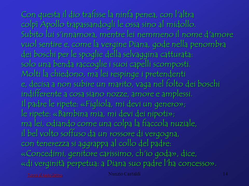 Nunzio Castaldi14 Con questa il dio trafisse la ninfa penea, con l'altra colpì Apollo trapassandogli le ossa sino al midollo. Subito lui s'innamora, m