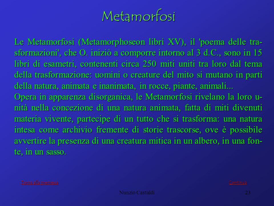 Nunzio Castaldi23 Metamorfosi Le Metamorfosi (Metamorphoseon libri XV), il 'poema delle tra- sformazioni', che O. iniziò a comporre intorno al 3 d.C.,