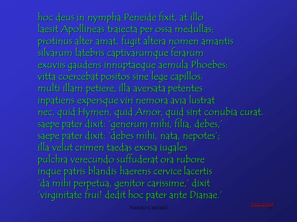 Nunzio Castaldi5 hoc deus in nympha Peneide fixit, at illo laesit Apollineas traiecta per ossa medullas; protinus alter amat, fugit altera nomen amant