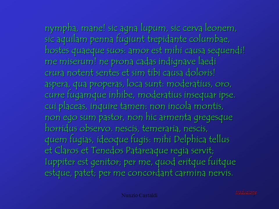Nunzio Castaldi7 nympha, mane! sic agna lupum, sic cerva leonem, sic aquilam penna fugiunt trepidante columbae, hostes quaeque suos: amor est mihi cau