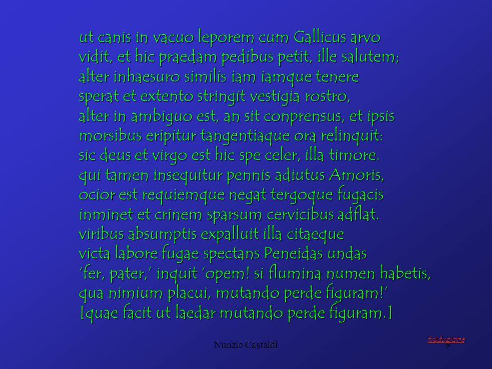 Nunzio Castaldi9 ut canis in vacuo leporem cum Gallicus arvo vidit, et hic praedam pedibus petit, ille salutem; alter inhaesuro similis iam iamque ten