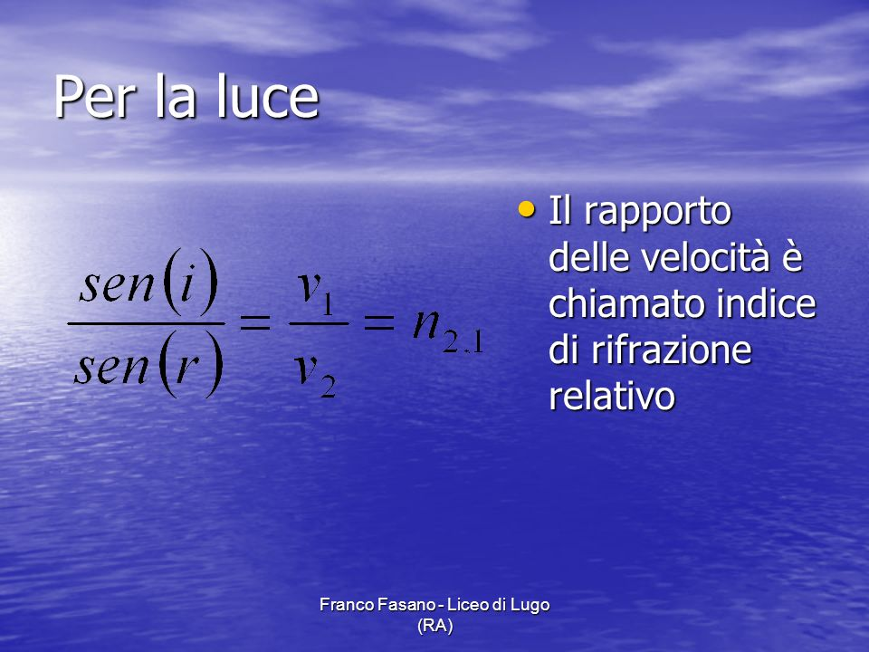 Franco Fasano - Liceo di Lugo (RA) Per la luce Il rapporto delle velocità è chiamato indice di rifrazione relativo Il rapporto delle velocità è chiama
