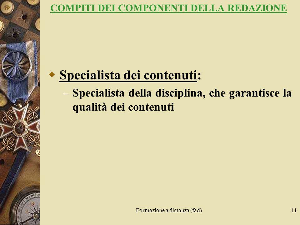 Formazione a distanza (fad)11 COMPITI DEI COMPONENTI DELLA REDAZIONE Specialista dei contenuti: – Specialista della disciplina, che garantisce la qual