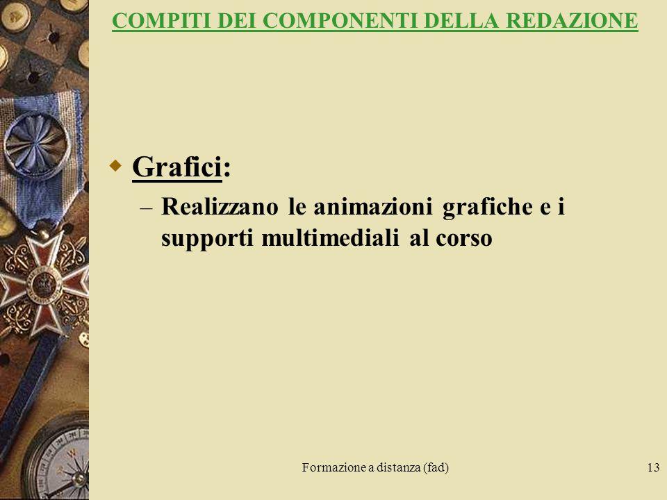 Formazione a distanza (fad)13 COMPITI DEI COMPONENTI DELLA REDAZIONE Grafici: – Realizzano le animazioni grafiche e i supporti multimediali al corso