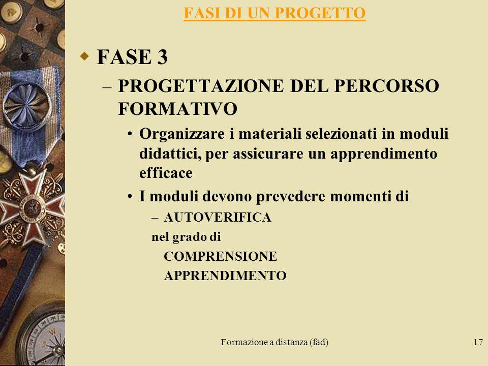 Formazione a distanza (fad)17 FASI DI UN PROGETTO FASE 3 – PROGETTAZIONE DEL PERCORSO FORMATIVO Organizzare i materiali selezionati in moduli didattic