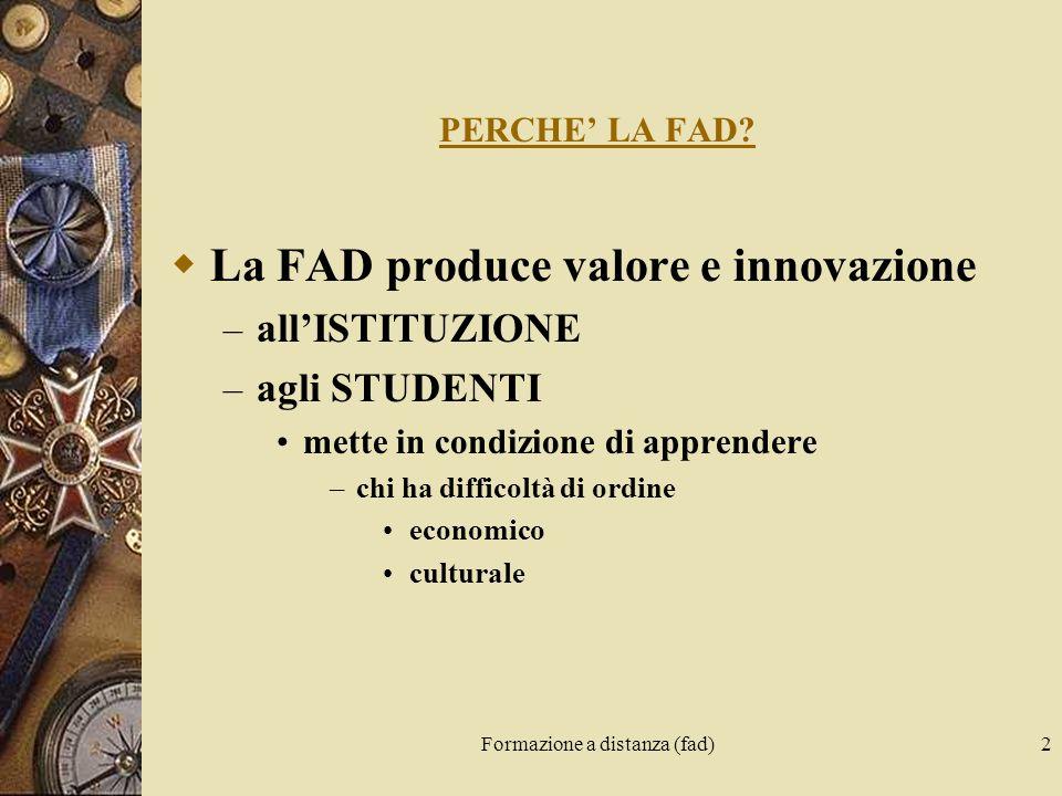 Formazione a distanza (fad)2 PERCHE LA FAD? La FAD produce valore e innovazione – allISTITUZIONE – agli STUDENTI mette in condizione di apprendere –ch