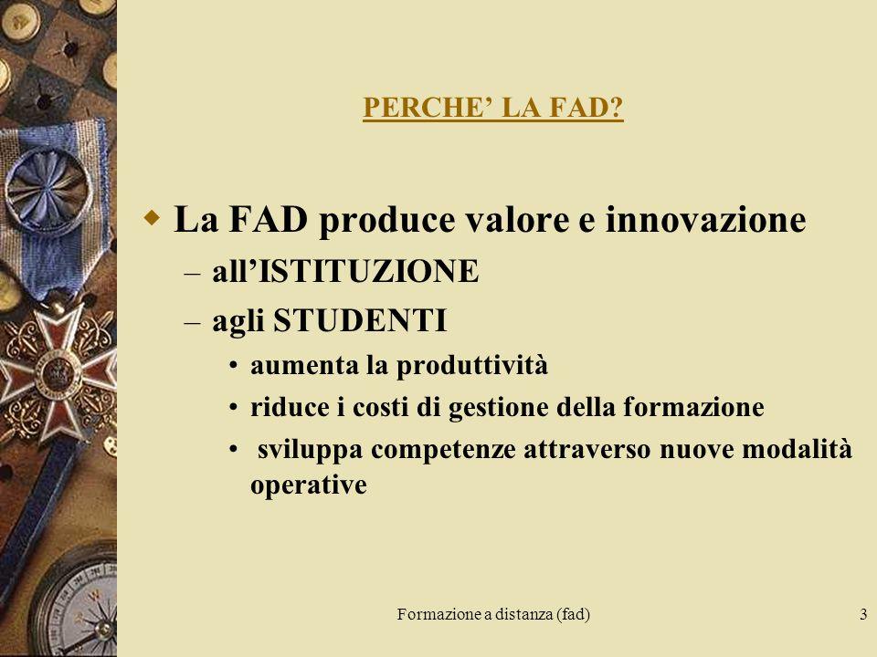 Formazione a distanza (fad)3 PERCHE LA FAD? La FAD produce valore e innovazione – allISTITUZIONE – agli STUDENTI aumenta la produttività riduce i cost