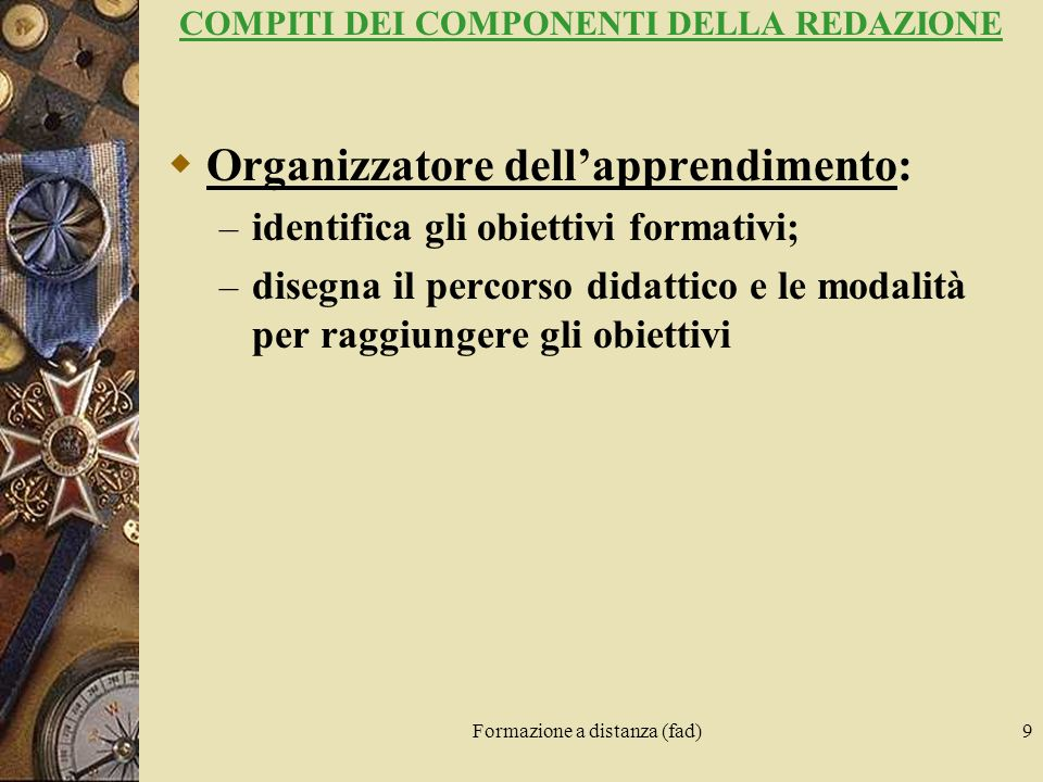 Formazione a distanza (fad)9 COMPITI DEI COMPONENTI DELLA REDAZIONE Organizzatore dellapprendimento: – identifica gli obiettivi formativi; – disegna i