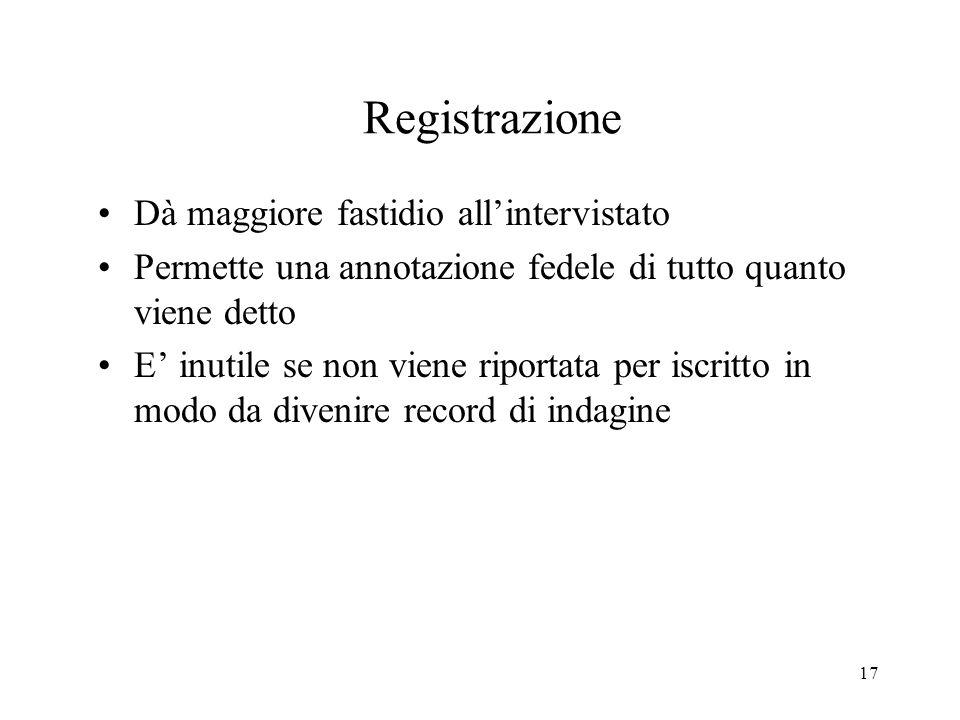 17 Registrazione Dà maggiore fastidio allintervistato Permette una annotazione fedele di tutto quanto viene detto E inutile se non viene riportata per
