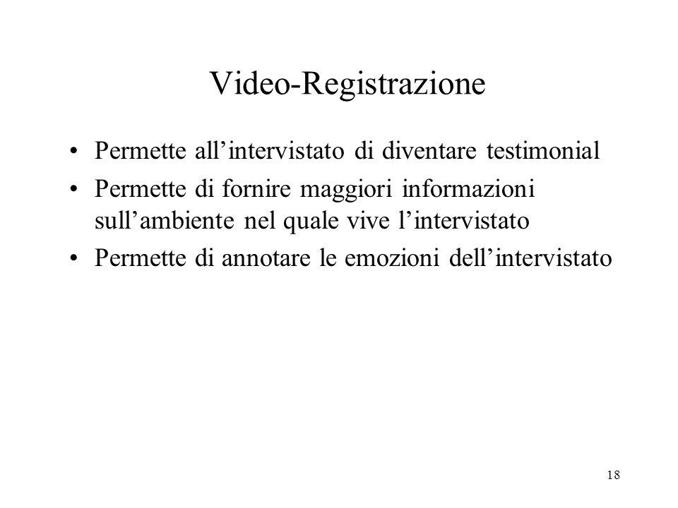 18 Video-Registrazione Permette allintervistato di diventare testimonial Permette di fornire maggiori informazioni sullambiente nel quale vive linterv