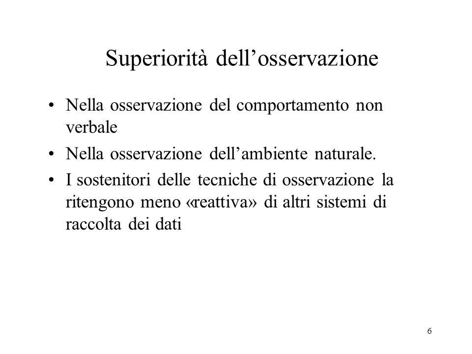 6 Superiorità dellosservazione Nella osservazione del comportamento non verbale Nella osservazione dellambiente naturale.