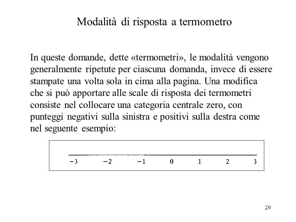 29 Modalità di risposta a termometro In queste domande, dette «termometri», le modalità vengono generalmente ripetute per ciascuna domanda, invece di