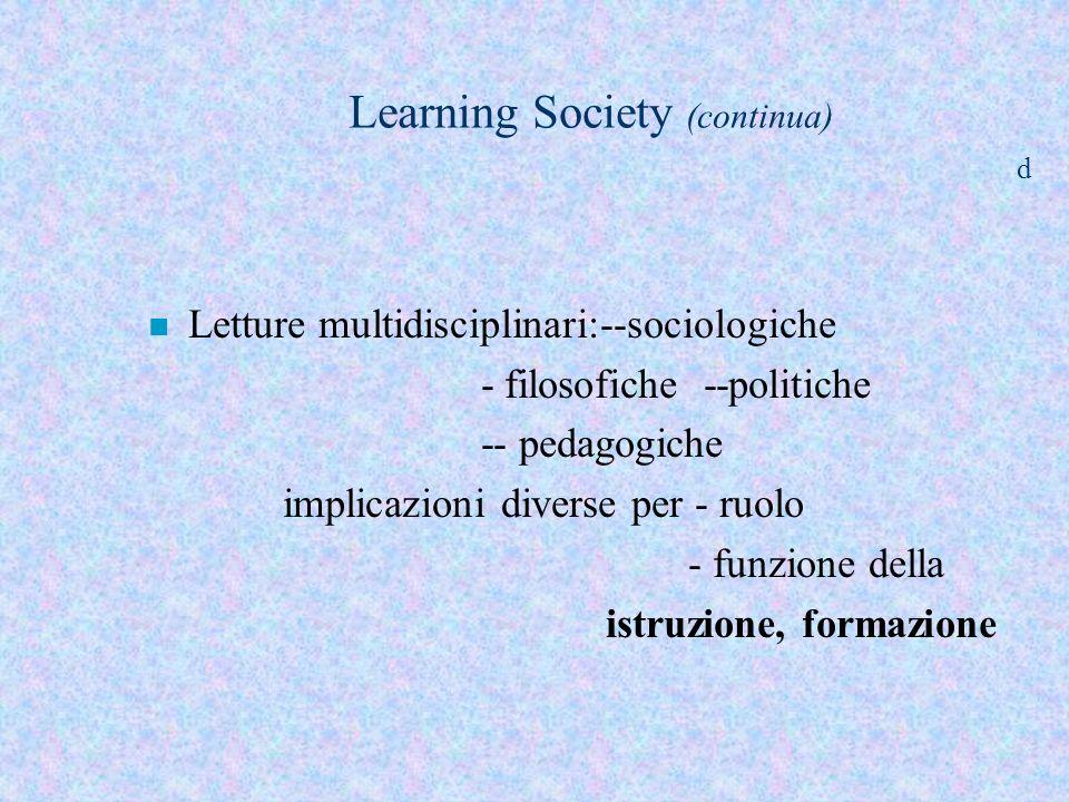 Learning Society (continua) d n Letture multidisciplinari:--sociologiche - filosofiche --politiche -- pedagogiche implicazioni diverse per - ruolo - f