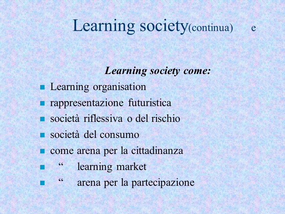 Learning society (continua) e Learning society come: n Learning organisation n rappresentazione futuristica n società riflessiva o del rischio n socie