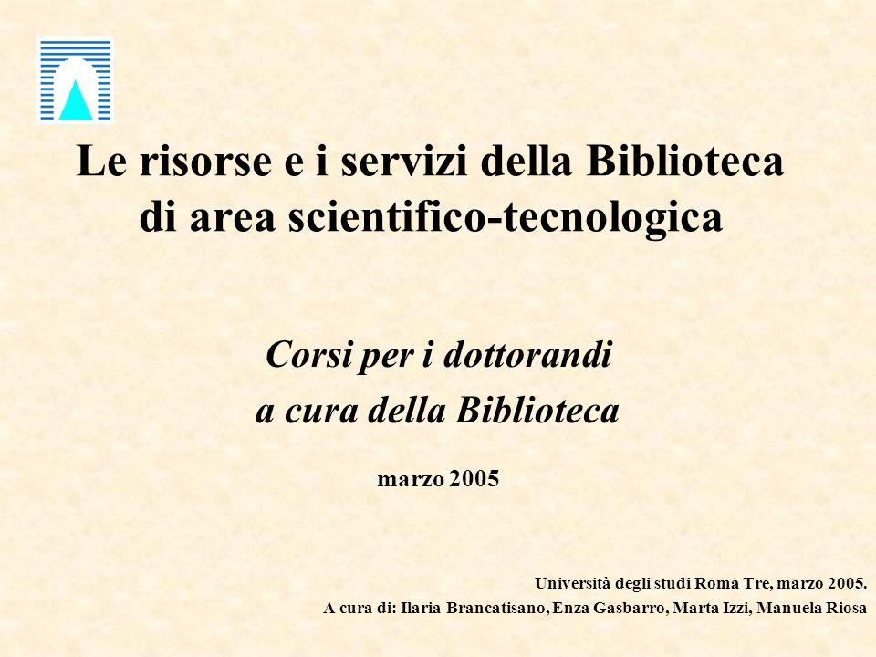 Le risorse e i servizi della Biblioteca di area scientifico-tecnologica Corsi per i dottorandi a cura della Biblioteca marzo 2005 Università degli studi Roma Tre, marzo 2005.