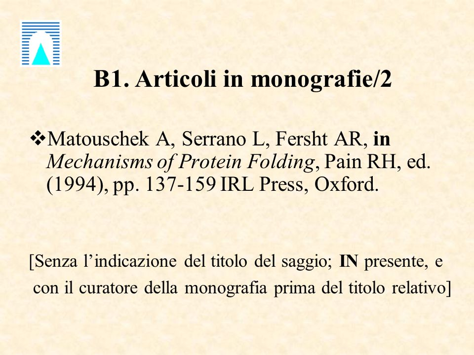B1. Articoli in monografie/2 Matouschek A, Serrano L, Fersht AR, in Mechanisms of Protein Folding, Pain RH, ed. (1994), pp. 137-159 IRL Press, Oxford.