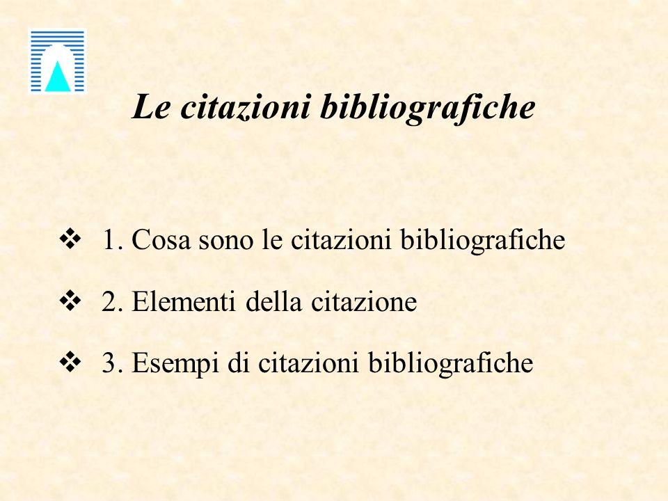 Le citazioni bibliografiche 1. Cosa sono le citazioni bibliografiche 2. Elementi della citazione 3. Esempi di citazioni bibliografiche