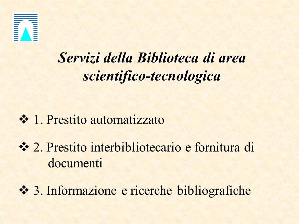 Servizi della Biblioteca di area scientifico-tecnologica 1. Prestito automatizzato 2. Prestito interbibliotecario e fornitura di documenti 3. Informaz
