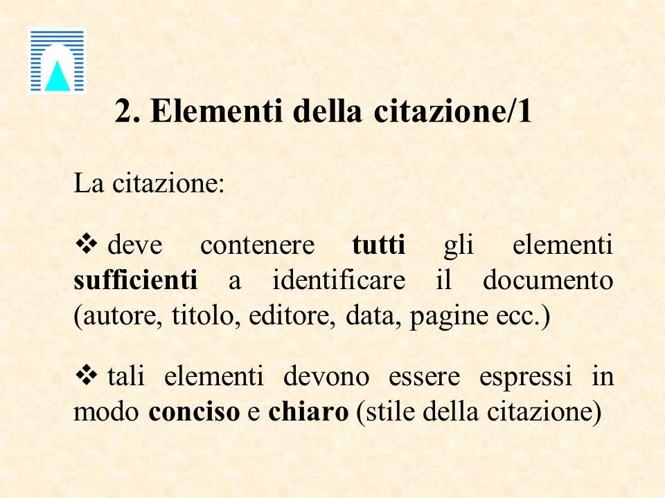 2. Elementi della citazione/1 La citazione: deve contenere tutti gli elementi sufficienti a identificare il documento (autore, titolo, editore, data,