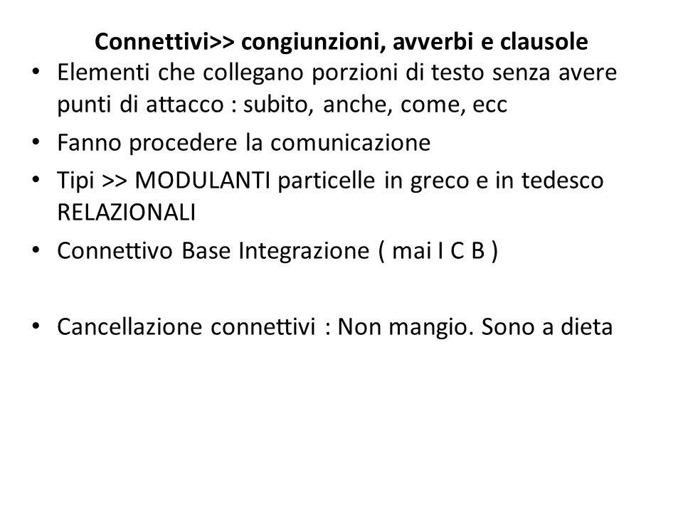 Connettivi>> congiunzioni, avverbi e clausole Elementi che collegano porzioni di testo senza avere punti di attacco : subito, anche, come, ecc Fanno p
