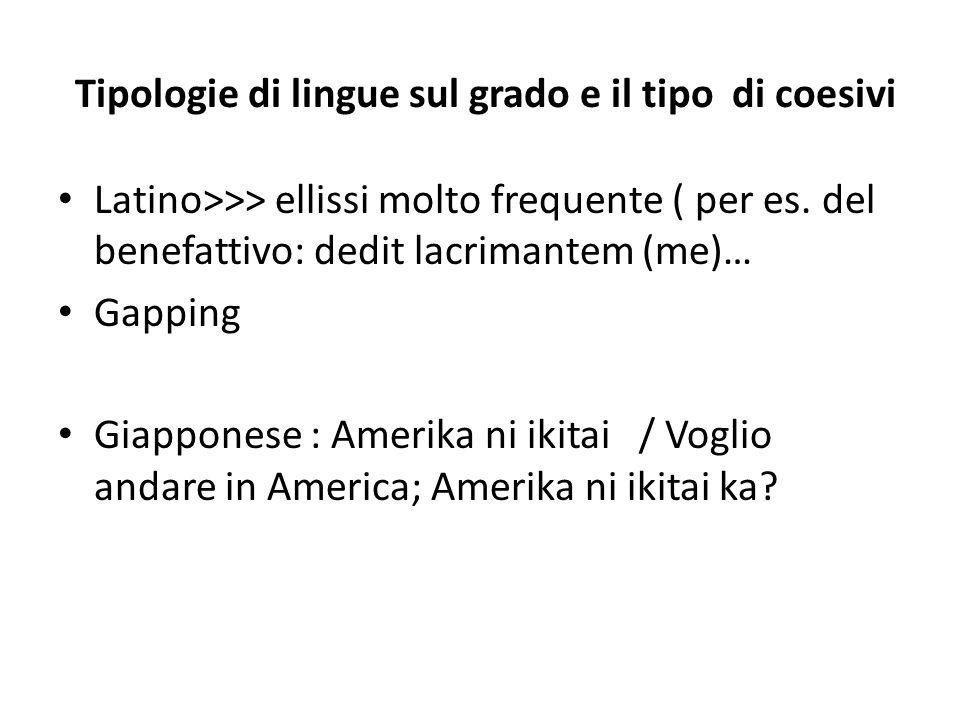 Tipologie di lingue sul grado e il tipo di coesivi Latino>>> ellissi molto frequente ( per es. del benefattivo: dedit lacrimantem (me)… Gapping Giappo