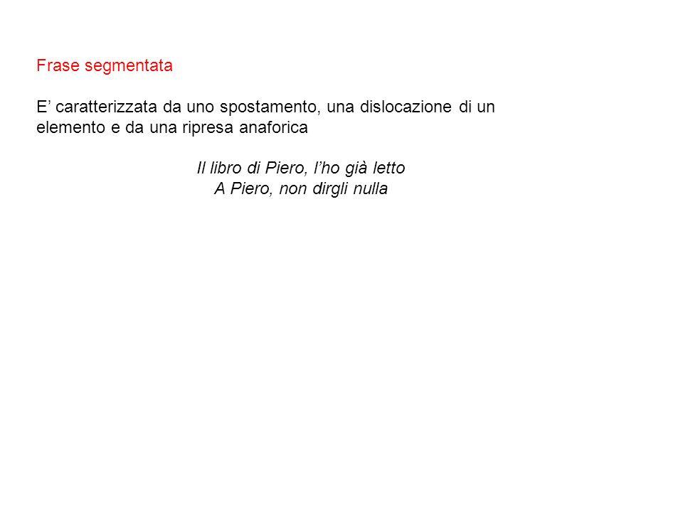 Frase segmentata E caratterizzata da uno spostamento, una dislocazione di un elemento e da una ripresa anaforica Il libro di Piero, lho già letto A Piero, non dirgli nulla
