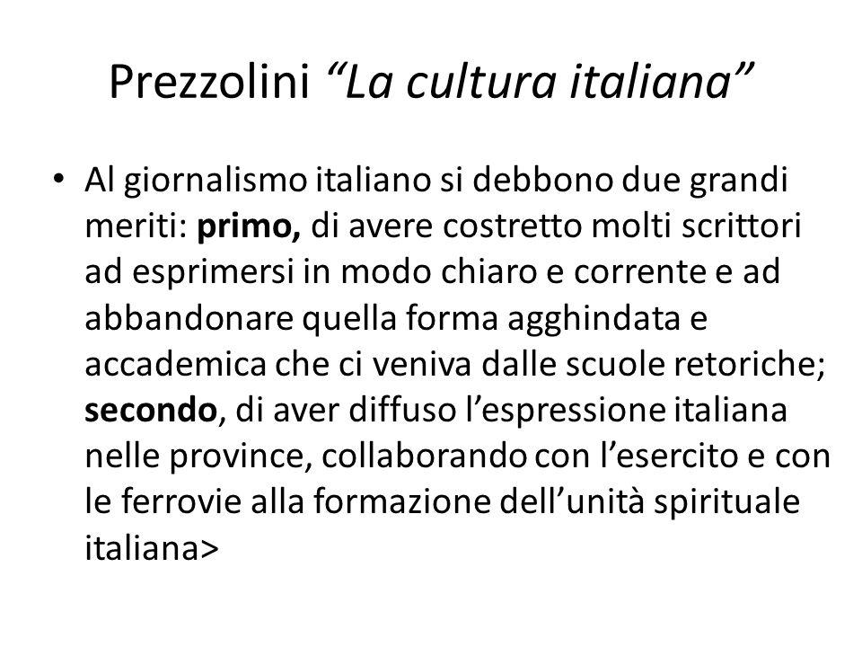 Prezzolini La cultura italiana Al giornalismo italiano si debbono due grandi meriti: primo, di avere costretto molti scrittori ad esprimersi in modo c