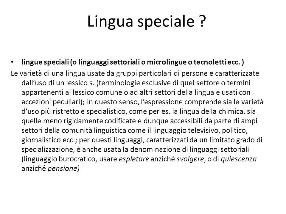 Lingua speciale ? lingue speciali (o linguaggi settoriali o microlingue o tecnoletti ecc. ) Le varietà di una lingua usate da gruppi particolari di pe