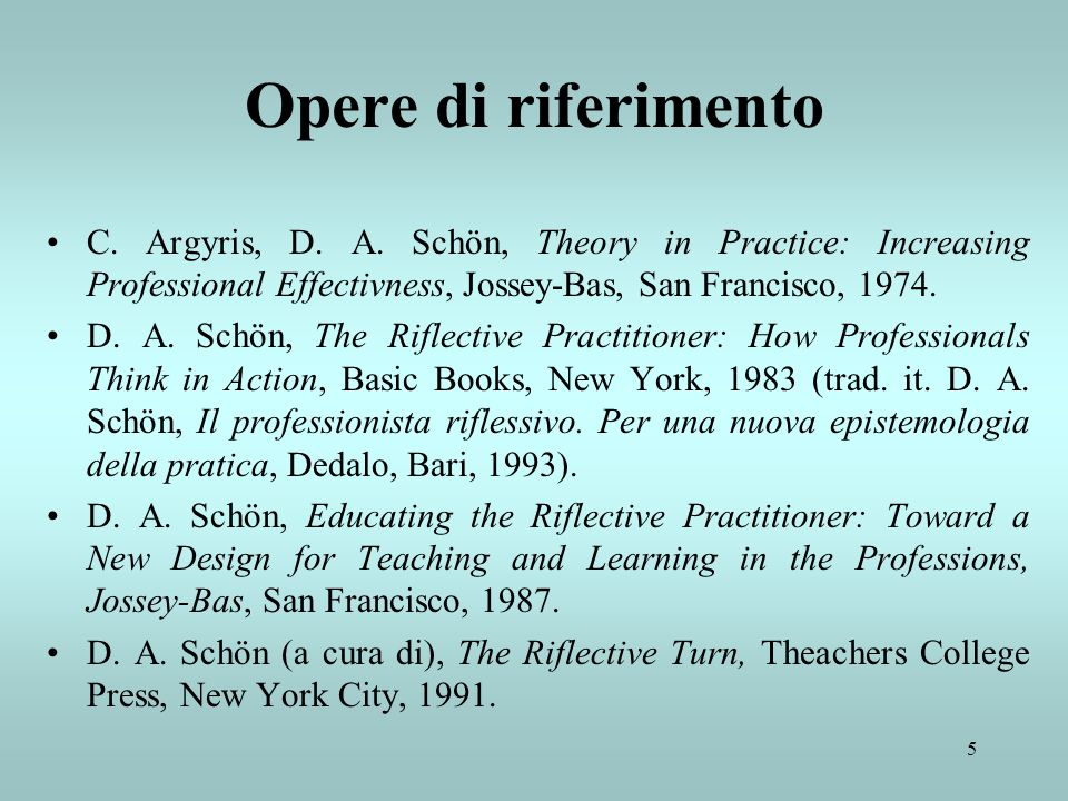 5 Opere di riferimento C. Argyris, D. A. Schön, Theory in Practice: Increasing Professional Effectivness, Jossey-Bas, San Francisco, 1974. D. A. Schön