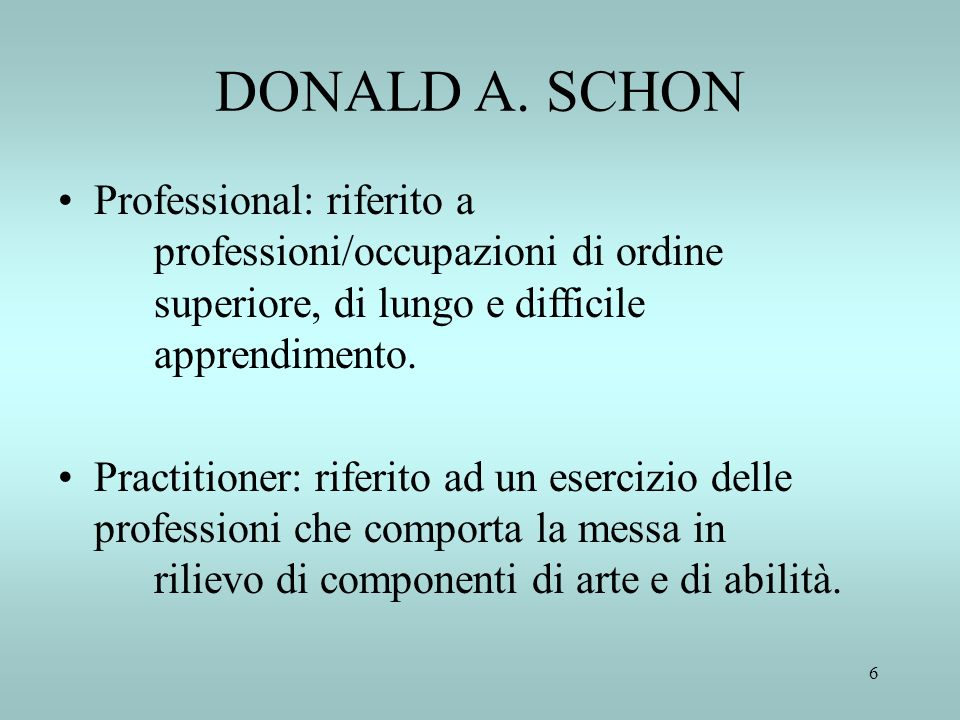 6 DONALD A. SCHON Professional: riferito a professioni/occupazioni di ordine superiore, di lungo e difficile apprendimento. Practitioner: riferito ad