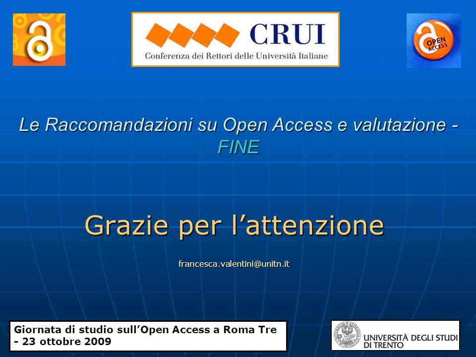 Le Raccomandazioni su Open Access e valutazione - FINE Grazie per lattenzione francesca.valentini@unitn.it Giornata di studio sullOpen Access a Roma Tre - 23 ottobre 2009