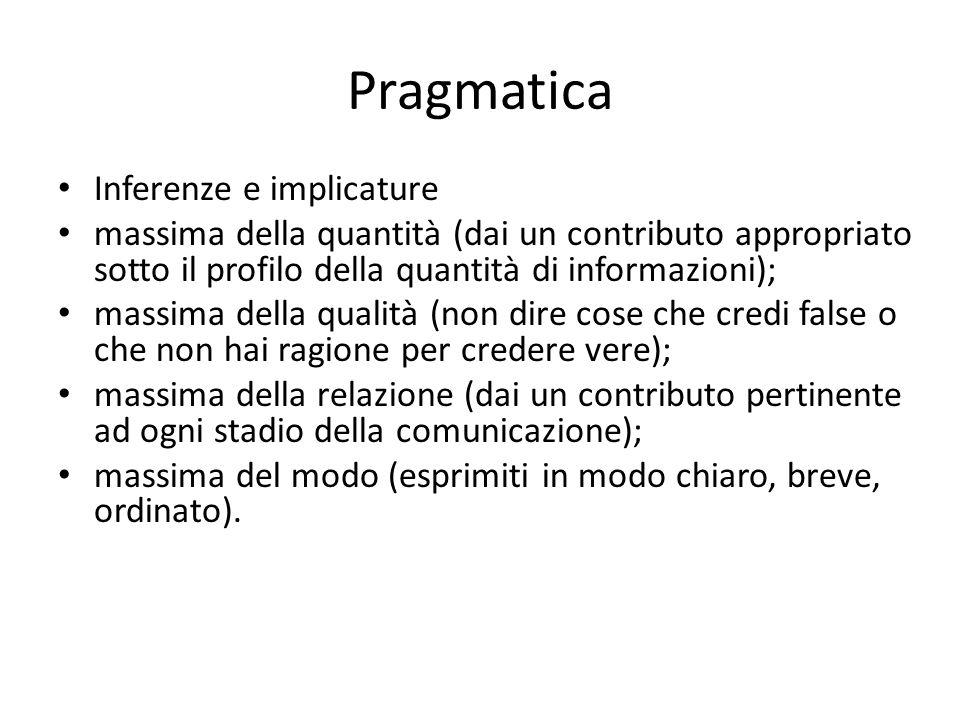 Pragmatica Inferenze e implicature massima della quantità (dai un contributo appropriato sotto il profilo della quantità di informazioni); massima del